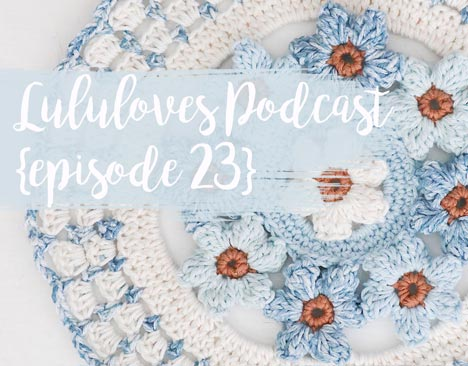 Lululoves Crochet Podcast Episode 23